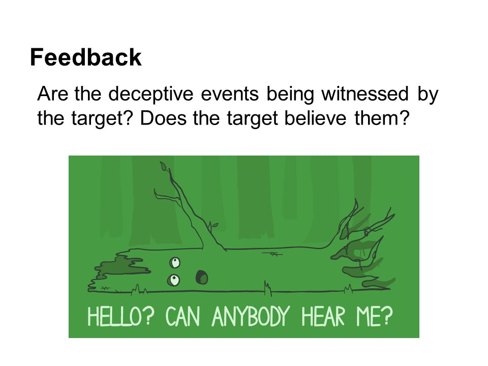 Feedback Are the deceptive events being witnessed by the target Does the target believe them