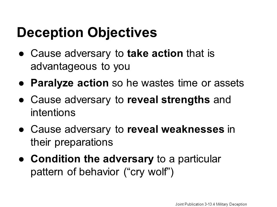 Deception Objectives Cause adversary to take action that is advantageous to you. Paralyze action so he wastes time or assets.