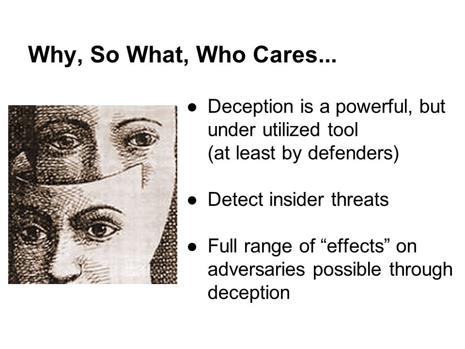 Why, So What, Who Cares... Deception is a powerful, but under utilized tool (at least by defenders)