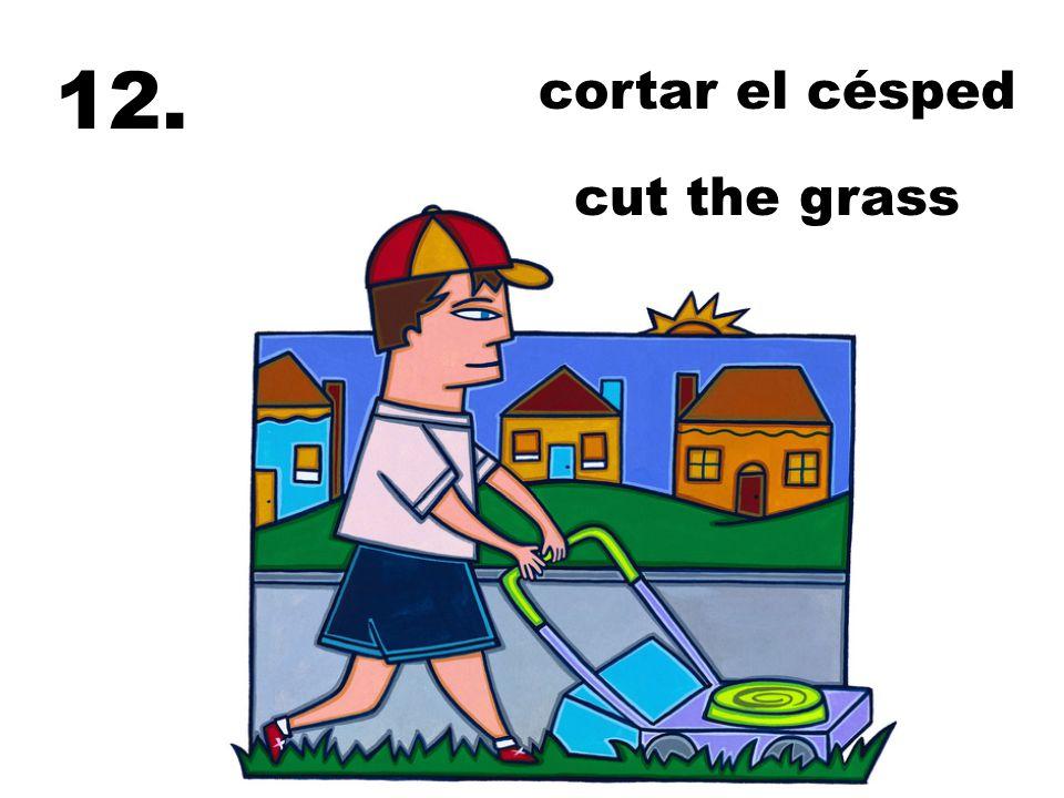 12. cortar el césped cut the grass