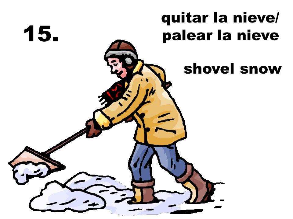 quitar la nieve/ palear la nieve 15. shovel snow