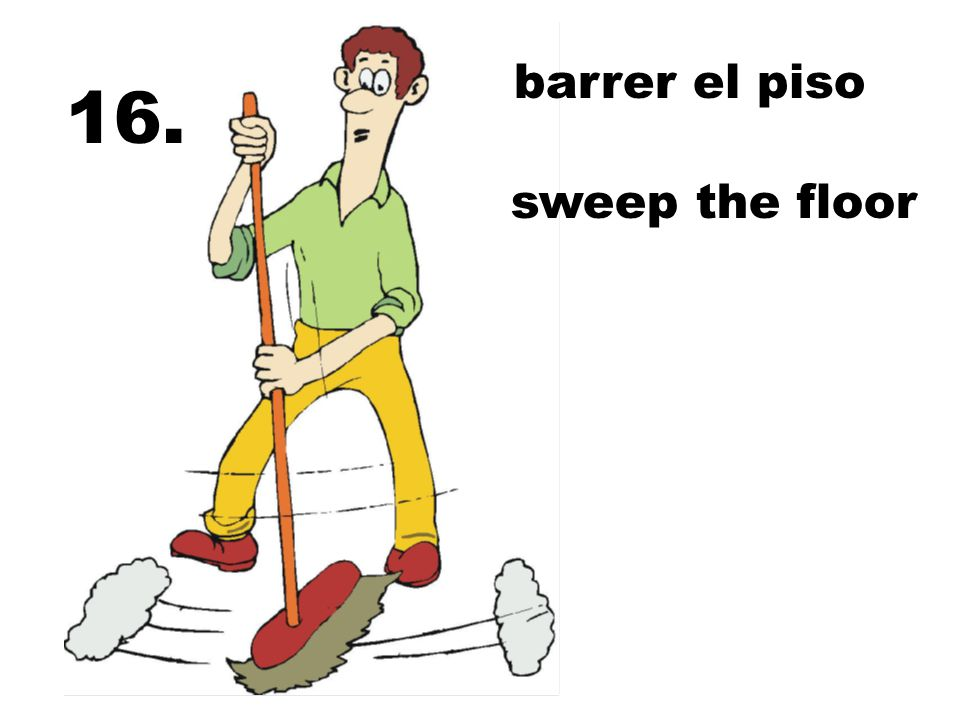 barrer el piso 16. sweep the floor