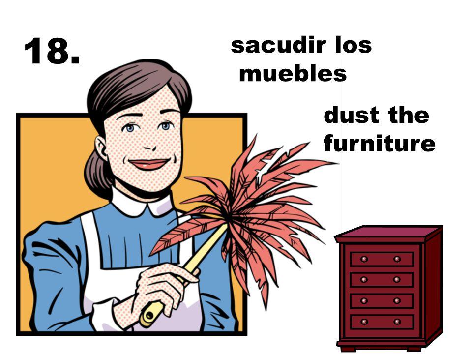 18. sacudir los muebles dust the furniture