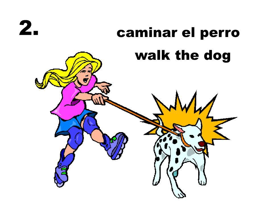2. caminar el perro walk the dog