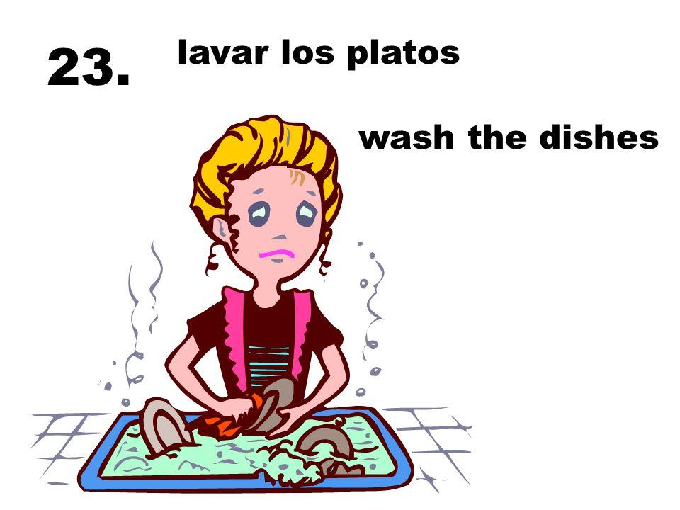 lavar los platos 23. wash the dishes