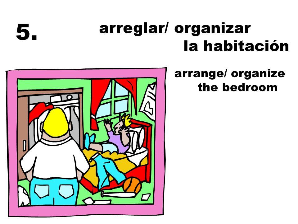 5. arreglar/ organizar la habitación arrange/ organize the bedroom