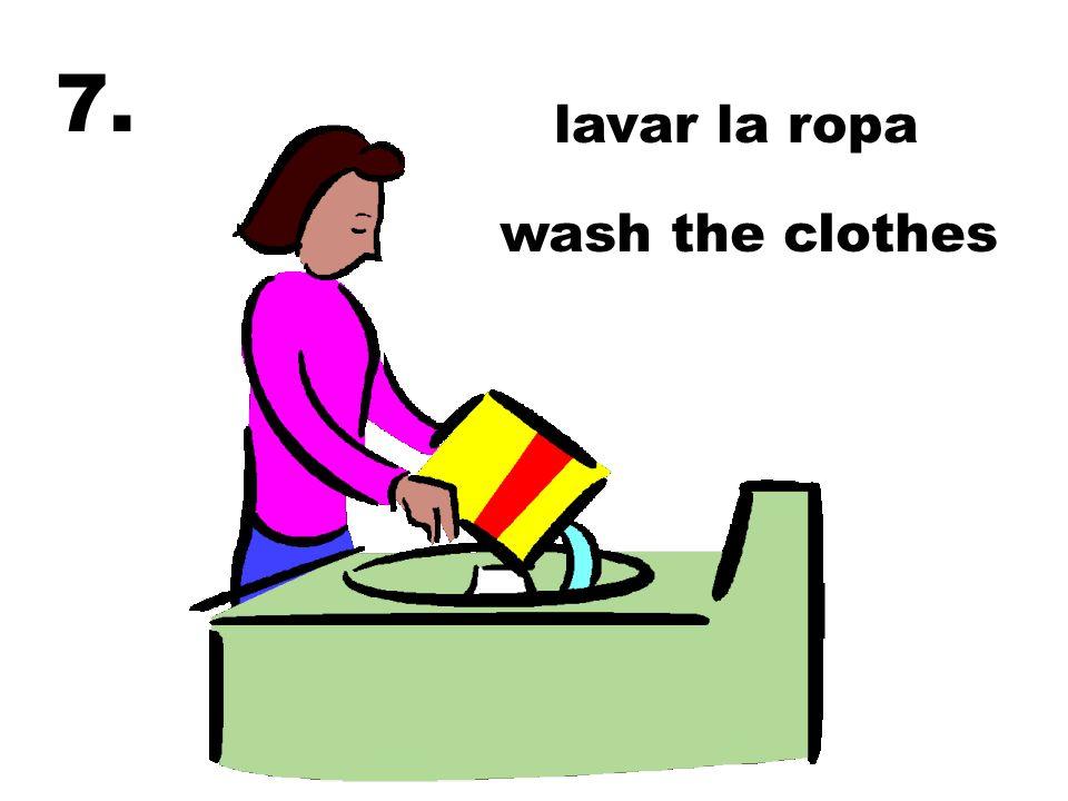 7. lavar la ropa wash the clothes