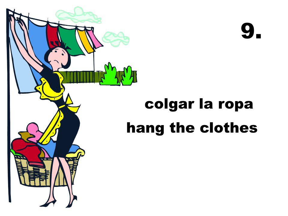 9. colgar la ropa hang the clothes