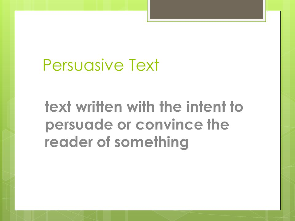 Persuasive Text text written with the intent to persuade or convince the reader of something