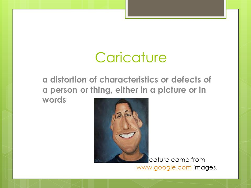 Caricature a distortion of characteristics or defects of a person or thing, either in a picture or in words.