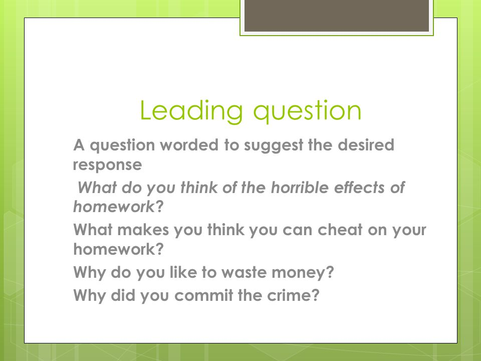 Leading question A question worded to suggest the desired response