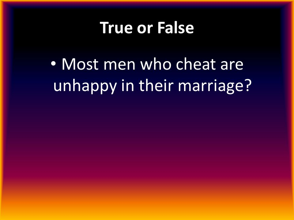 Most men who cheat are unhappy in their marriage