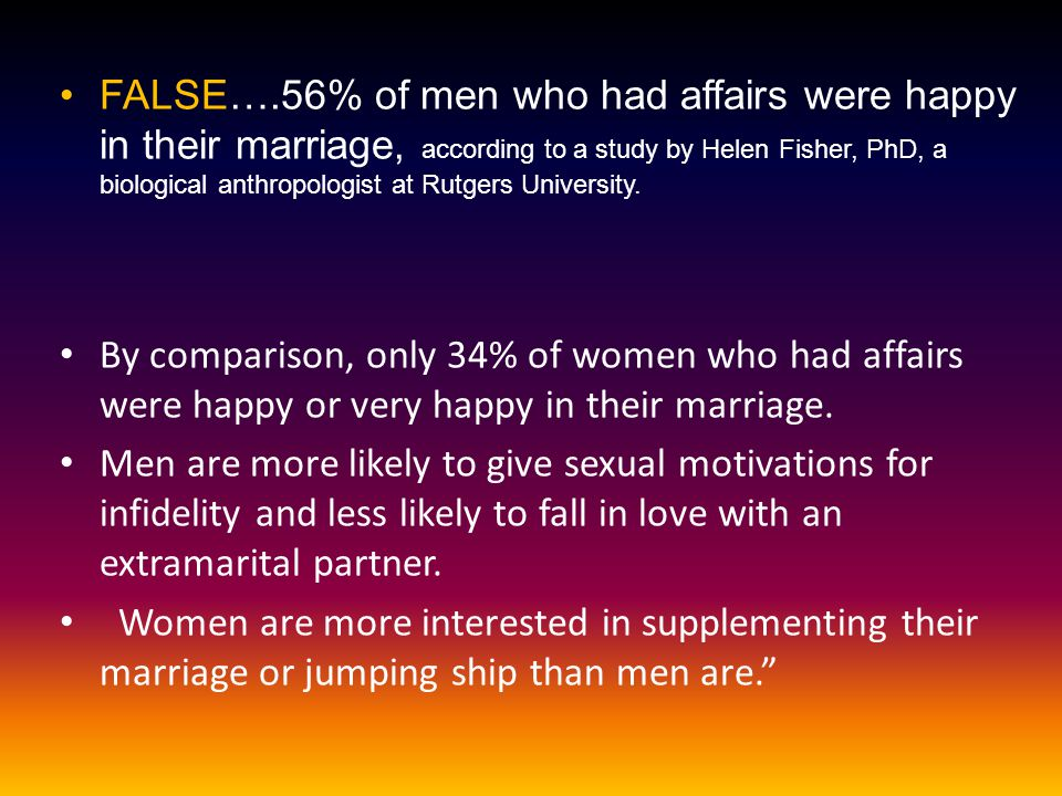FALSE….56% of men who had affairs were happy in their marriage, according to a study by Helen Fisher, PhD, a biological anthropologist at Rutgers University.