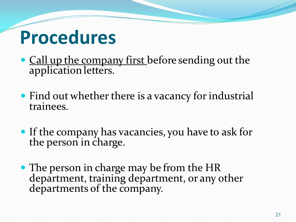 Procedures Call up the company first before sending out the application letters. Find out whether there is a vacancy for industrial trainees.