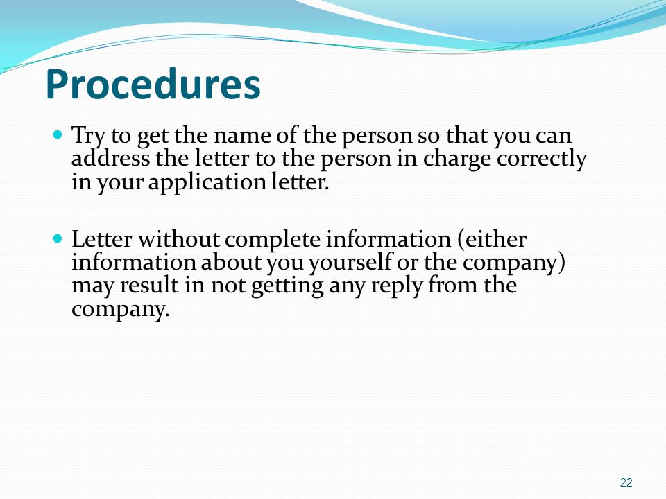 Procedures Try to get the name of the person so that you can address the letter to the person in charge correctly in your application letter.