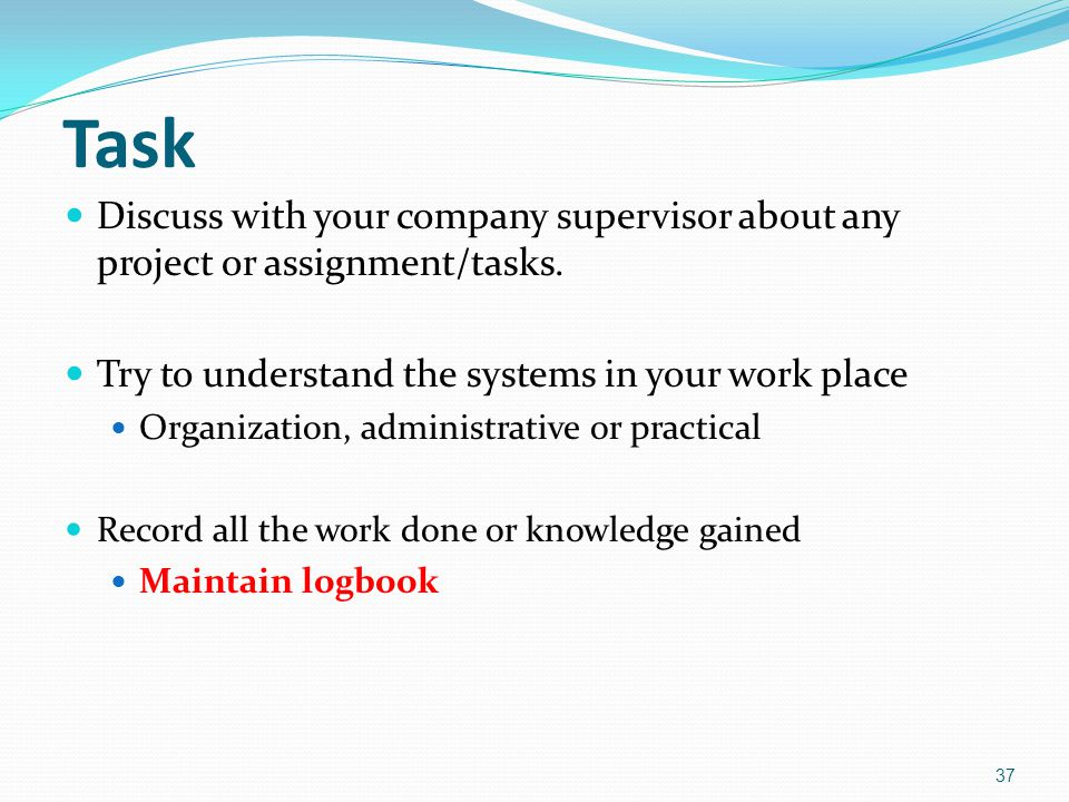 Task Discuss with your company supervisor about any project or assignment/tasks. Try to understand the systems in your work place.