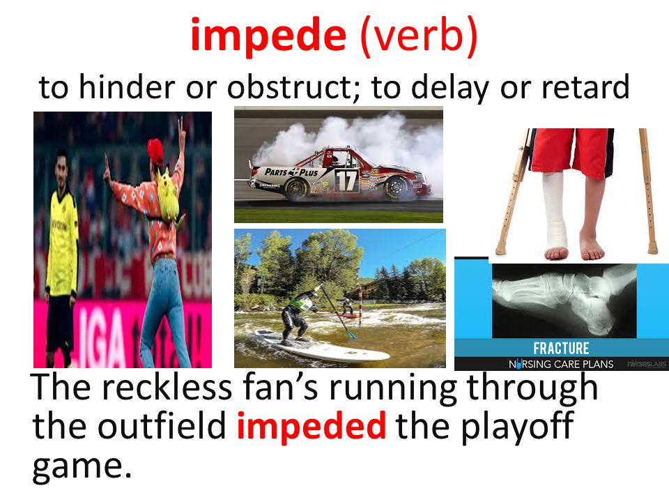 impede (verb) to hinder or obstruct; to delay or retard