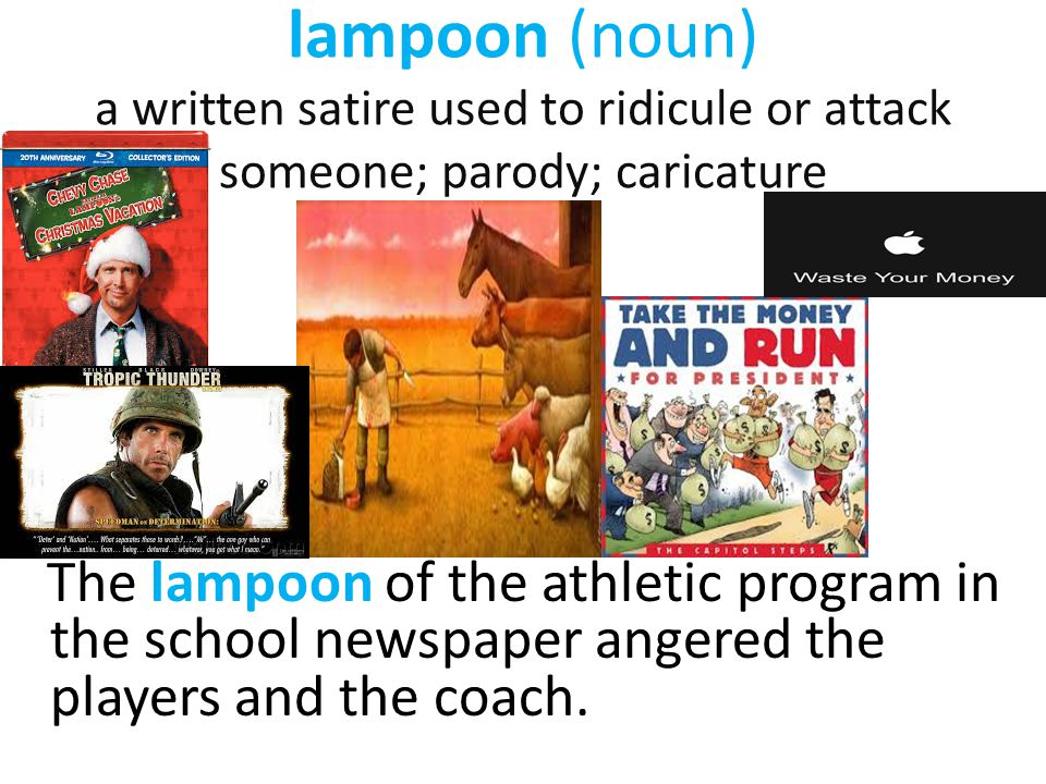 lampoon (noun) a written satire used to ridicule or attack someone; parody; caricature