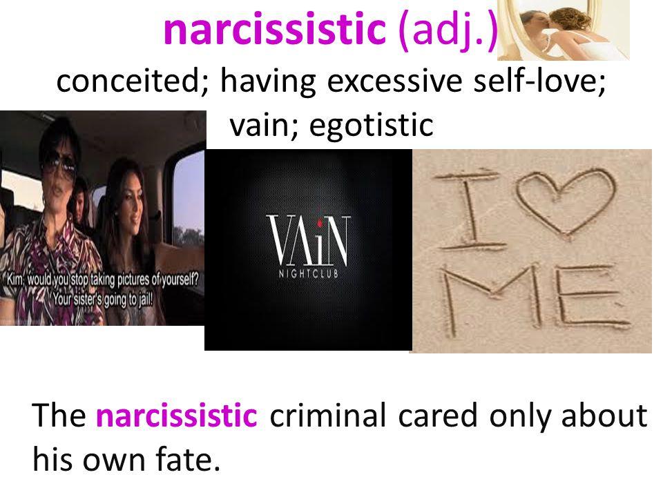 narcissistic (adj.) conceited; having excessive self-love; vain; egotistic