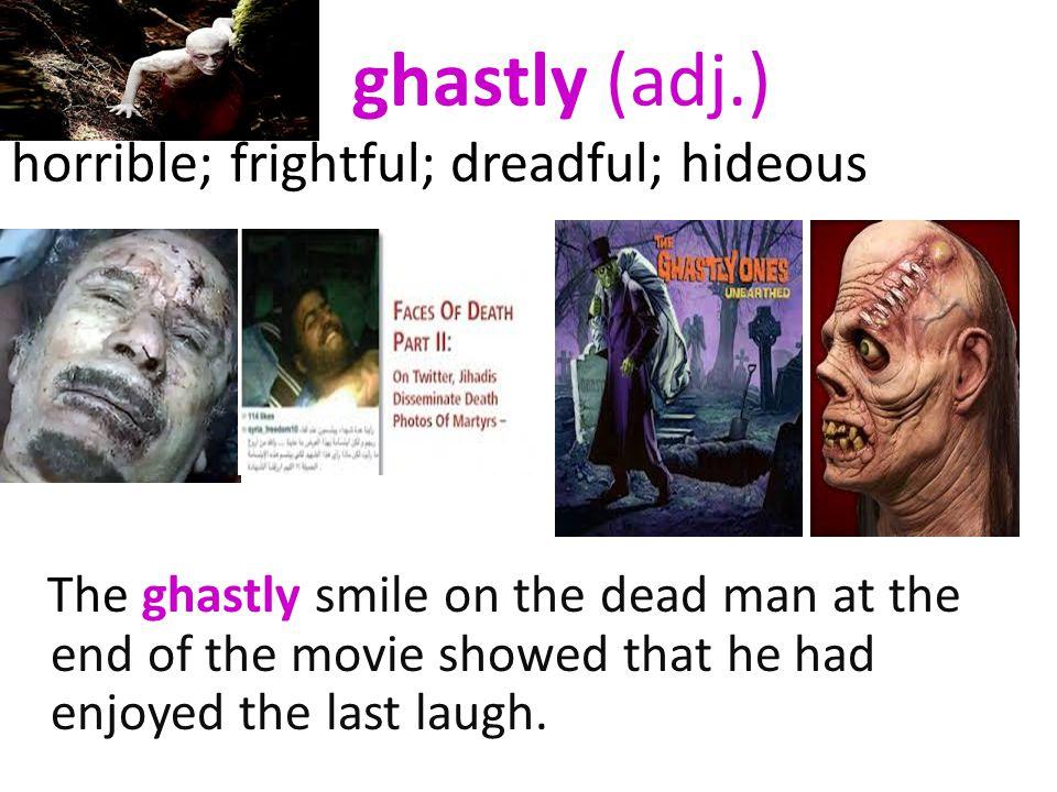 ghastly (adj.) horrible; frightful; dreadful; hideous