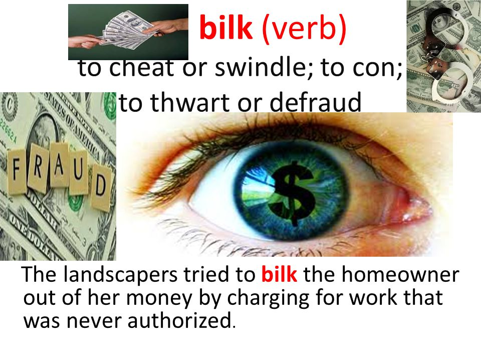 bilk (verb) to cheat or swindle; to con; to thwart or defraud