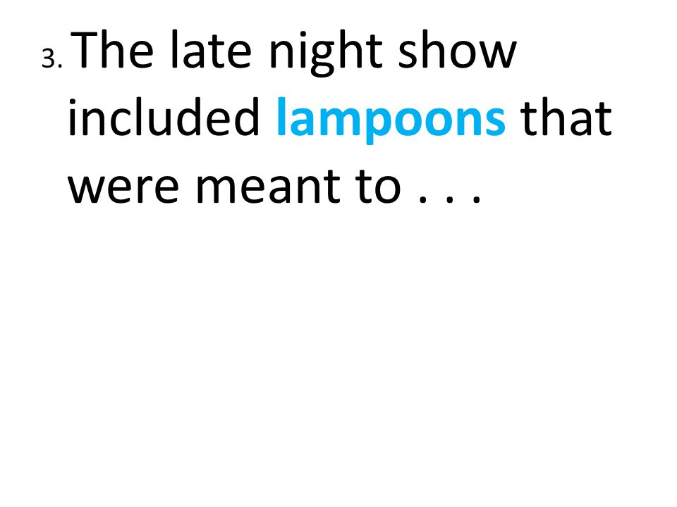 3. The late night show included lampoons that were meant to . . .
