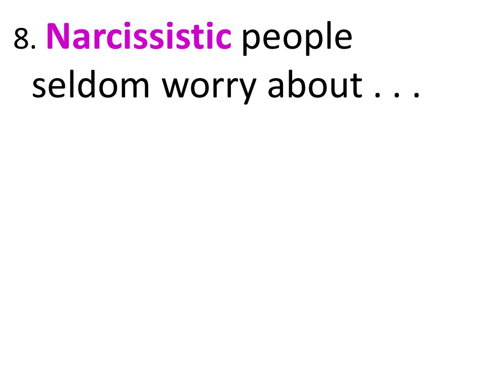 8. Narcissistic people seldom worry about . . .