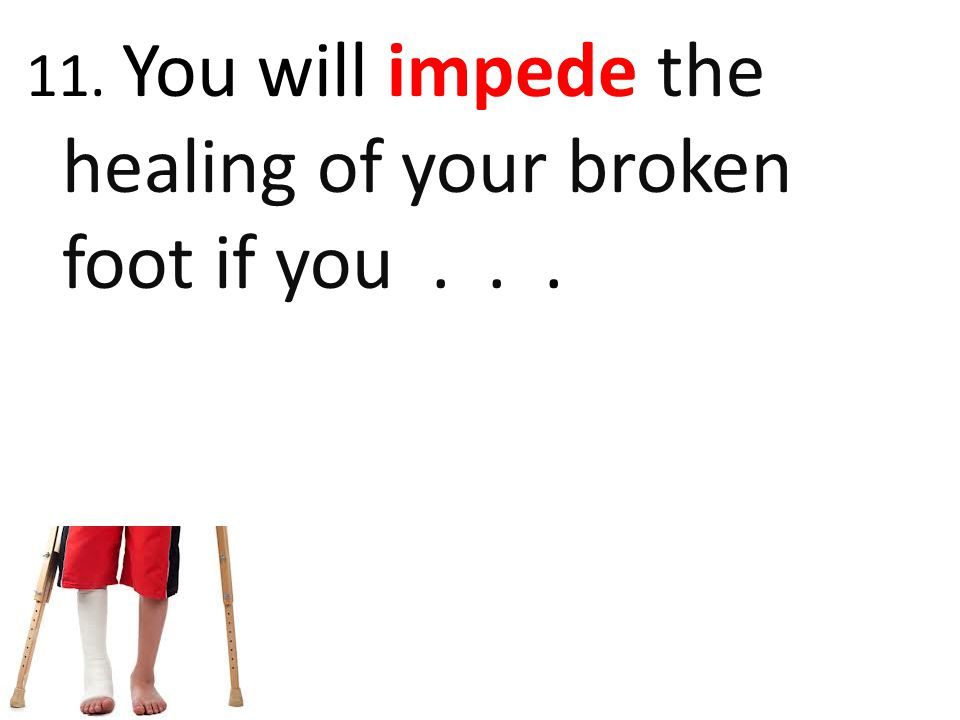 11. You will impede the healing of your broken foot if you . . .