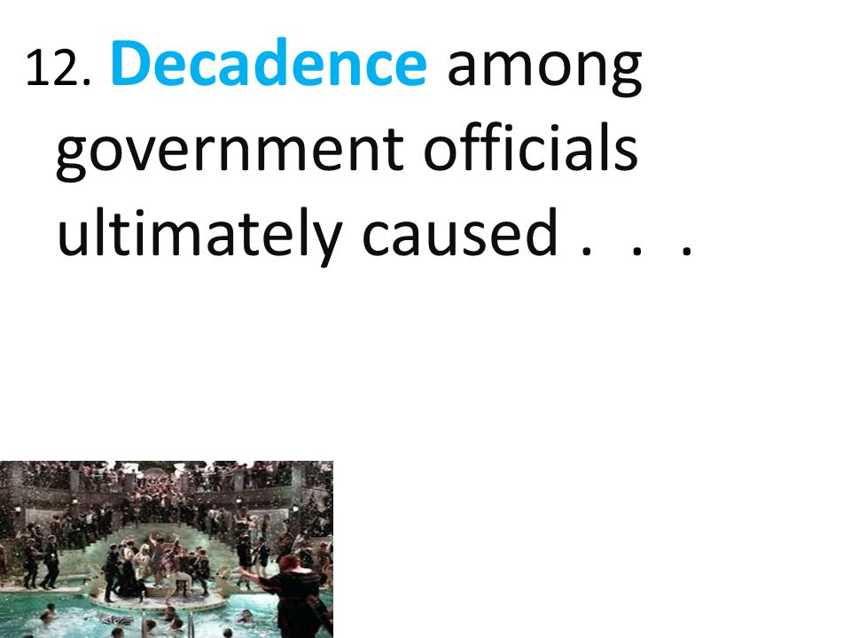 12. Decadence among government officials ultimately caused . . .