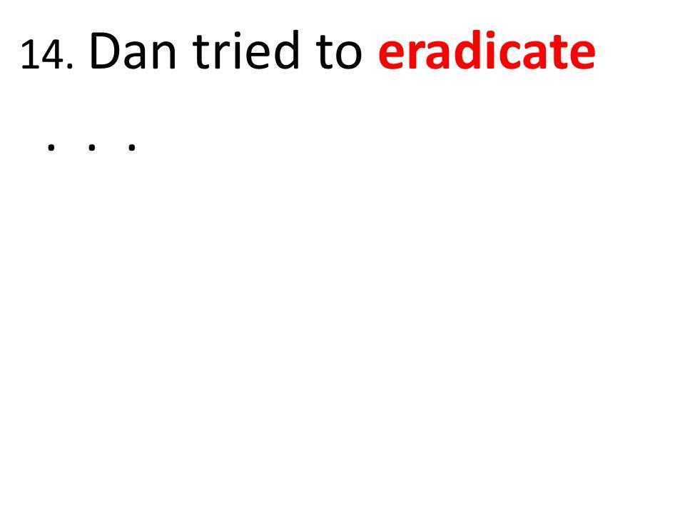 14. Dan tried to eradicate . . .