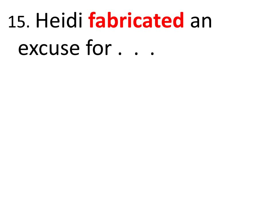15. Heidi fabricated an excuse for . . .