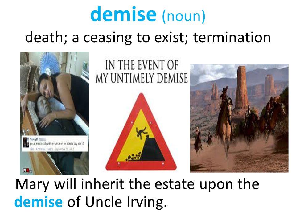 demise (noun) death; a ceasing to exist; termination