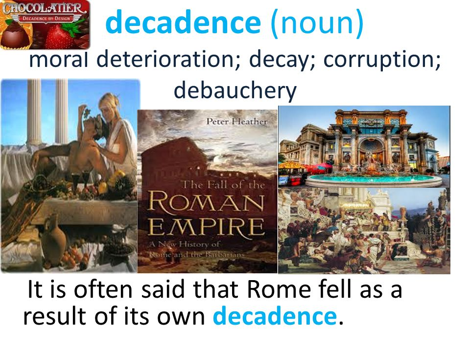decadence (noun) moral deterioration; decay; corruption; debauchery