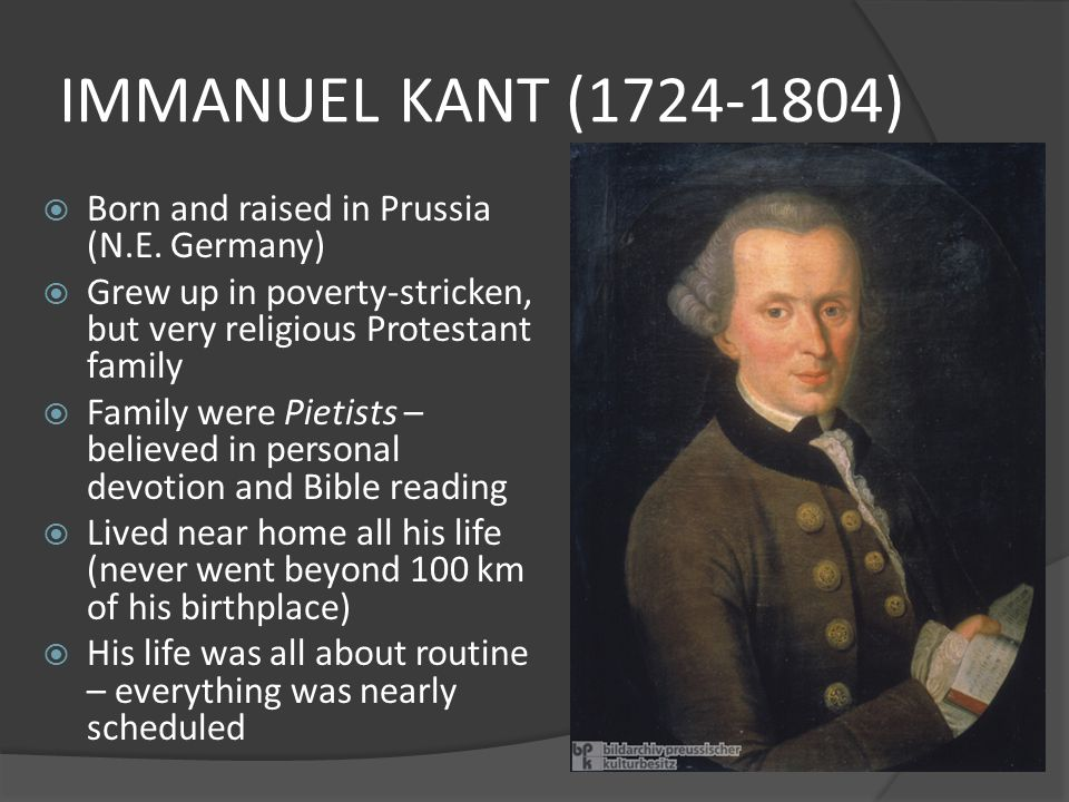 IMMANUEL KANT (1724-1804) Born and raised in Prussia (N.E. Germany)