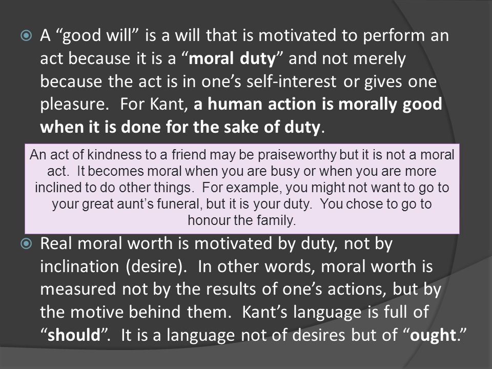 A good will is a will that is motivated to perform an act because it is a moral duty and not merely because the act is in one's self-interest or gives one pleasure. For Kant, a human action is morally good when it is done for the sake of duty.