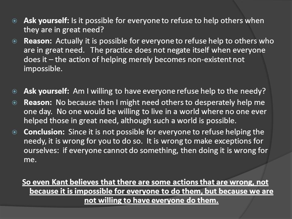 Ask yourself: Is it possible for everyone to refuse to help others when they are in great need