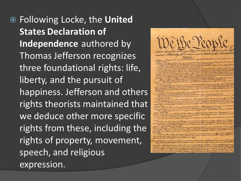 Following Locke, the United States Declaration of Independence authored by Thomas Jefferson recognizes three foundational rights: life, liberty, and the pursuit of happiness.