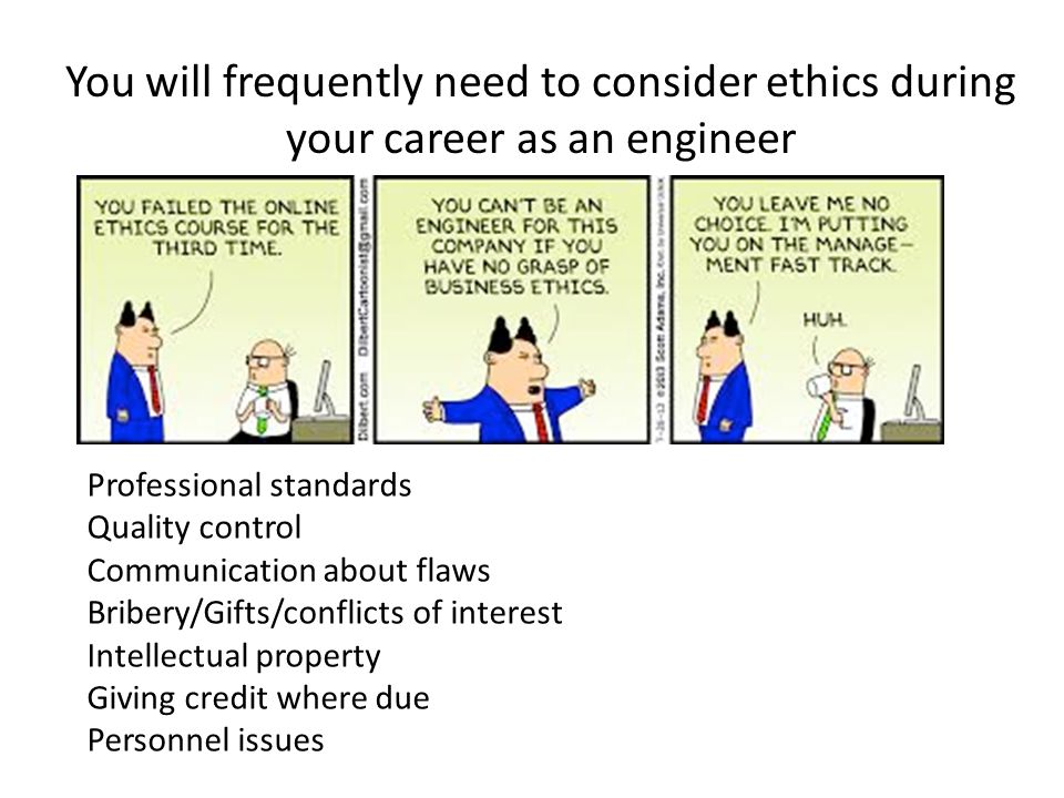 You will frequently need to consider ethics during your career as an engineer