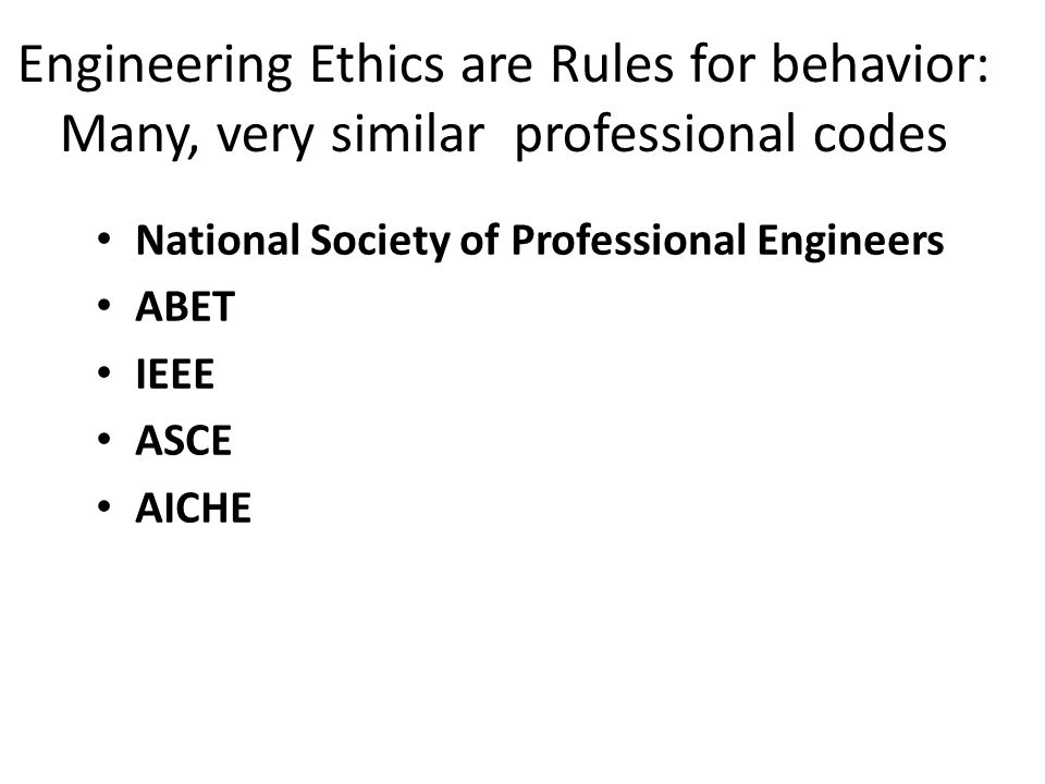 Engineering Ethics are Rules for behavior: Many, very similar professional codes