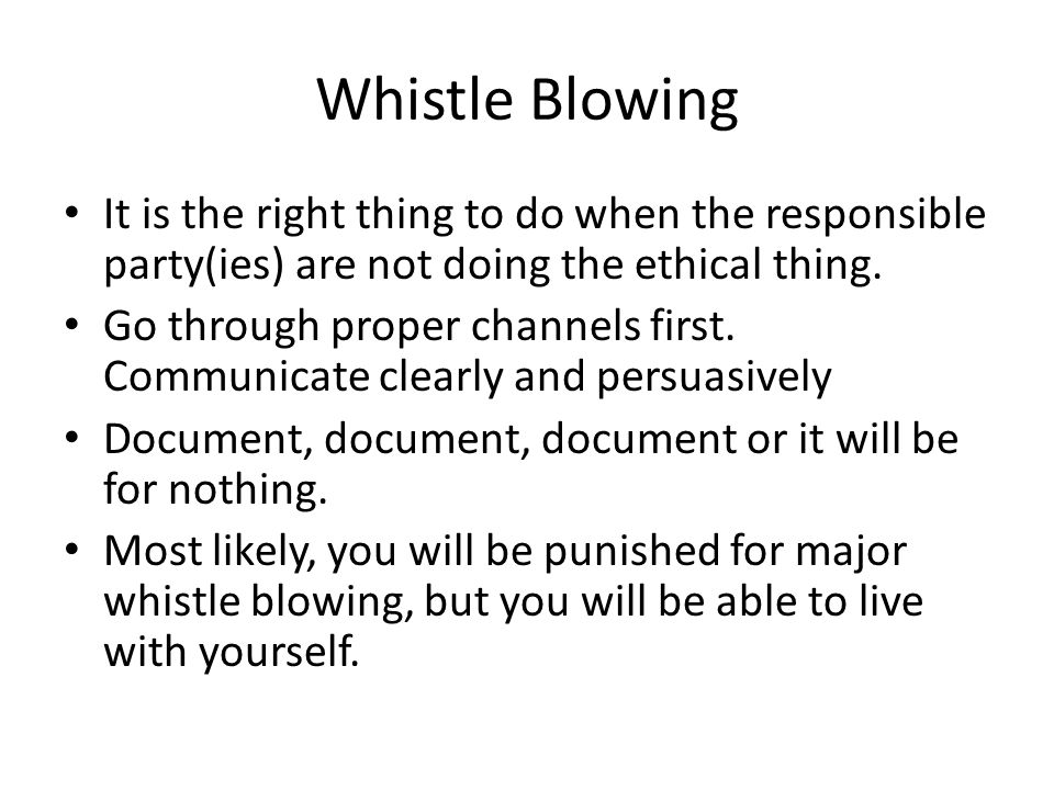 Whistle Blowing It is the right thing to do when the responsible party(ies) are not doing the ethical thing.