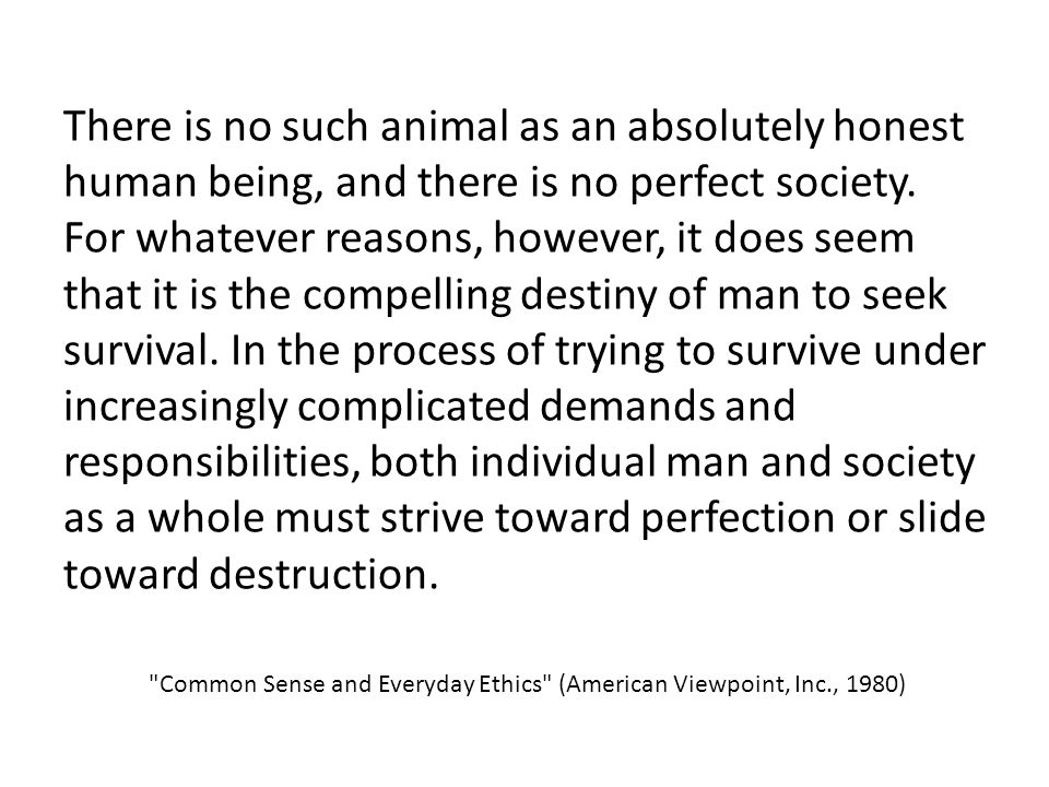 There is no such animal as an absolutely honest human being, and there is no perfect society. For whatever reasons, however, it does seem that it is the compelling destiny of man to seek survival. In the process of trying to survive under increasingly complicated demands and responsibilities, both individual man and society as a whole must strive toward perfection or slide toward destruction.