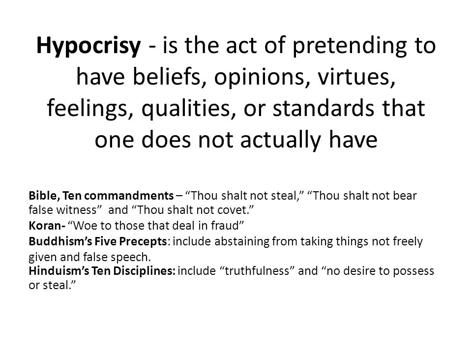 Hypocrisy - is the act of pretending to have beliefs, opinions, virtues, feelings, qualities, or standards that one does not actually have