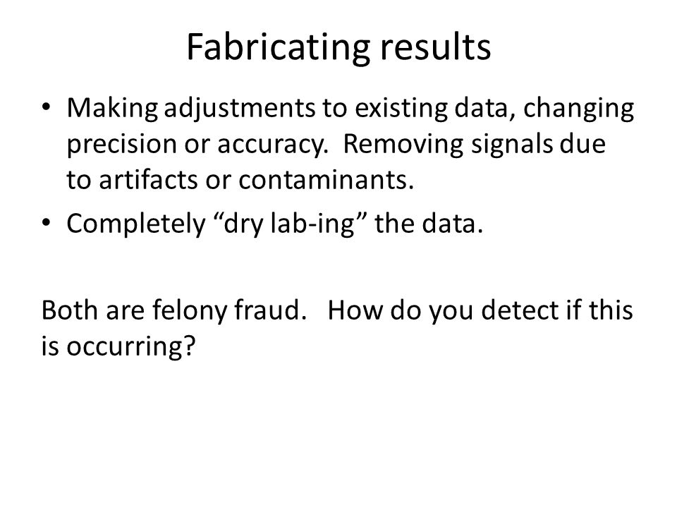 Fabricating results Making adjustments to existing data, changing precision or accuracy. Removing signals due to artifacts or contaminants.