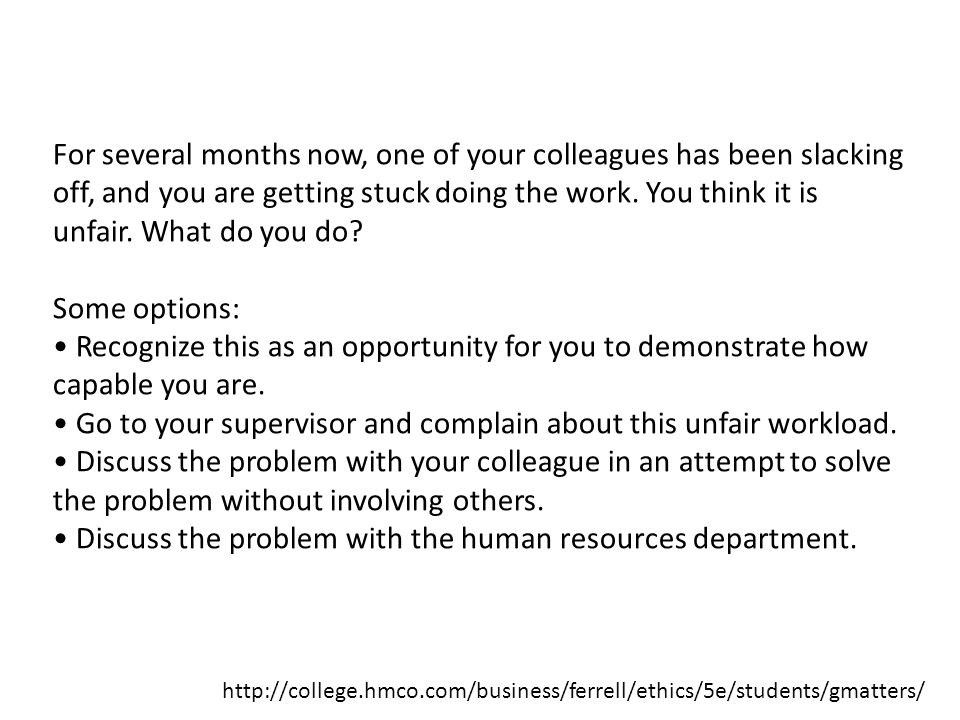 • Go to your supervisor and complain about this unfair workload.