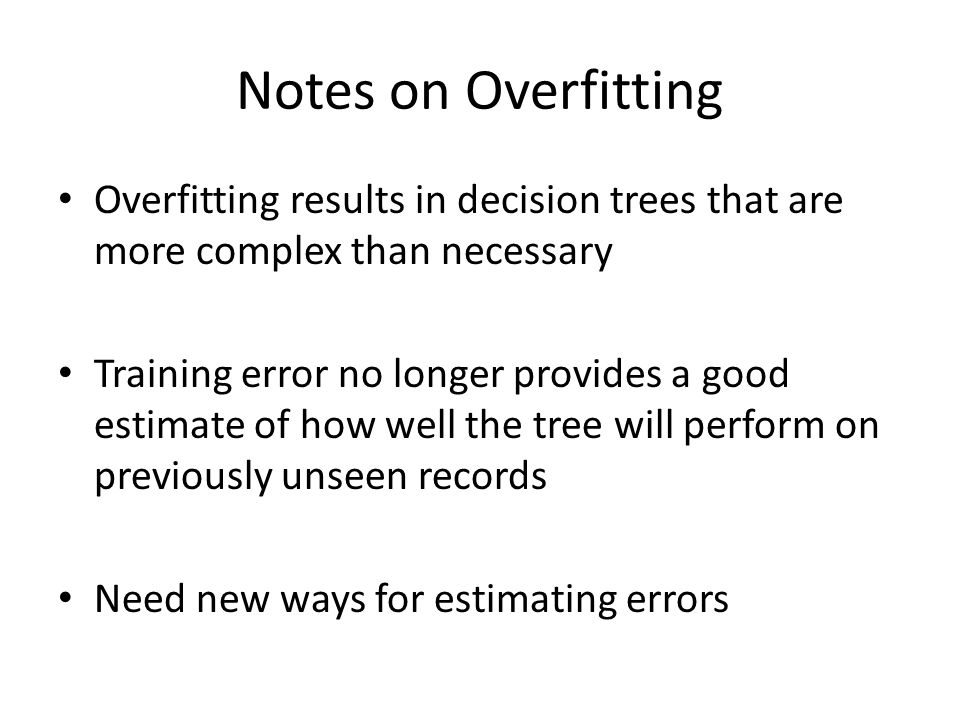 Notes on Overfitting Overfitting results in decision trees that are more complex than necessary.