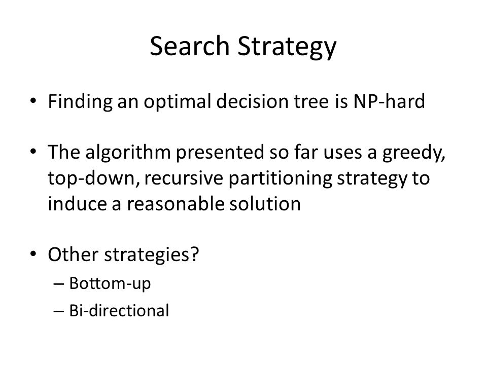 Search Strategy Finding an optimal decision tree is NP-hard