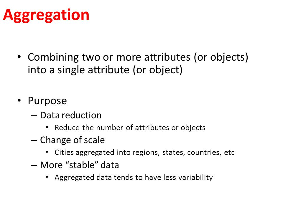 Aggregation Combining two or more attributes (or objects) into a single attribute (or object) Purpose.