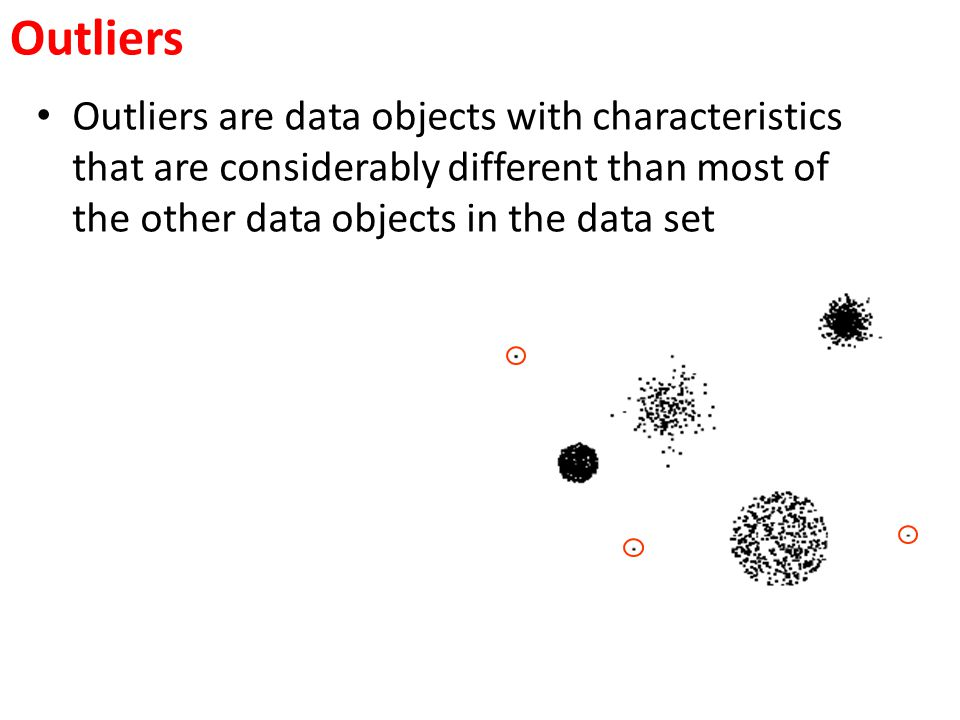 Outliers Outliers are data objects with characteristics that are considerably different than most of the other data objects in the data set.