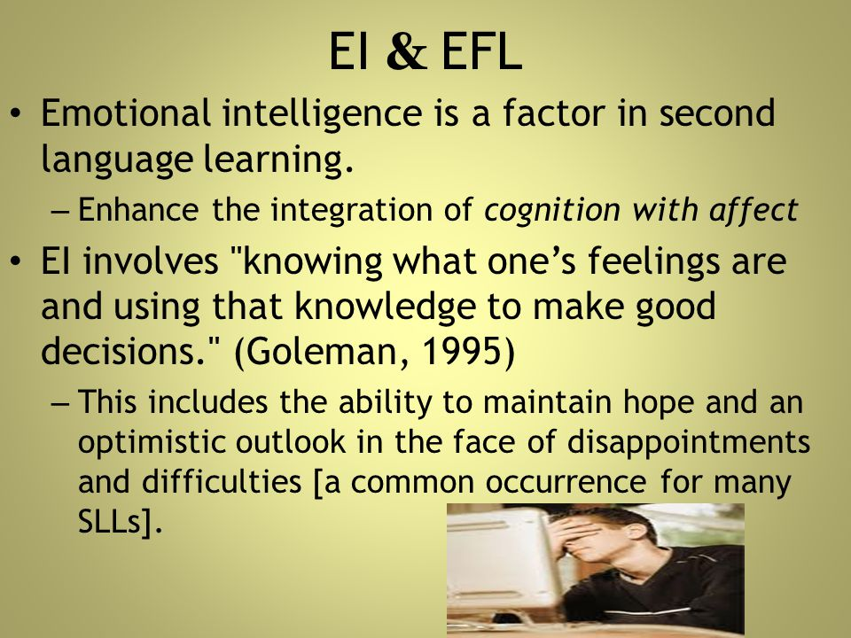 EI & EFL Emotional intelligence is a factor in second language learning. Enhance the integration of cognition with affect.