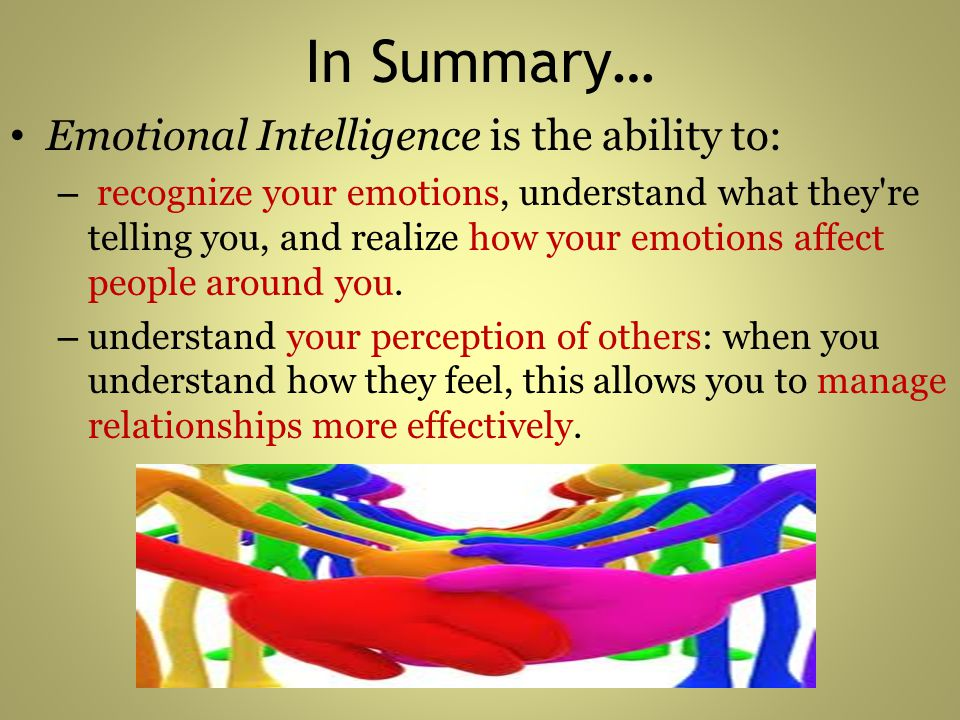 In Summary… Emotional Intelligence is the ability to: